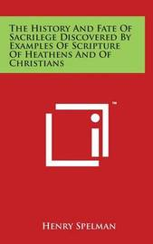 The History and Fate of Sacrilege Discovered by Examples of Scripture of Heathens and of Christians by Henry Spelman