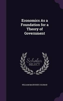 Economics as a Foundation for a Theory of Government by William Magruder Coleman image