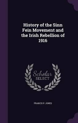 History of the Sinn Fein Movement and the Irish Rebellion of 1916 by Francis P Jones