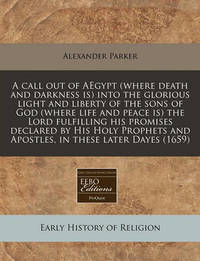 A Call Out of Aegypt (Where Death and Darkness Is) Into the Glorious Light and Liberty of the Sons of God (Where Life and Peace Is) the Lord Fulfilling His Promises Declared by His Holy Prophets and Apostles, in These Later Dayes (1659) by Alexander Parker