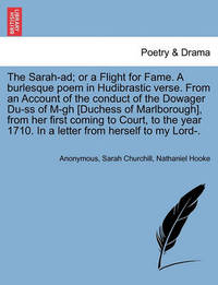 The Sarah-Ad; Or a Flight for Fame. a Burlesque Poem in Hudibrastic Verse. from an Account of the Conduct of the Dowager Du-SS of M-Gh [duchess of Marlborough], from Her First Coming to Court, to the Year 1710. in a Letter from Herself to My Lord-. by * Anonymous