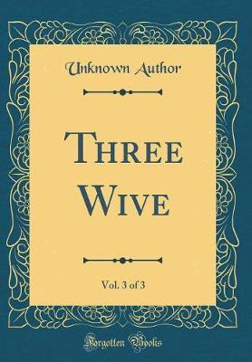 Three Wive, Vol. 3 of 3 (Classic Reprint) by Unknown Author image