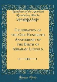 Celebration of the One Hundreth Anniversary of the Birth of Abraham Lincoln (Classic Reprint) by Daughters of the American Revol Chapter image