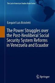 The Power Struggles over the Post-Neoliberal Social Security System Reforms in Venezuela and Ecuador by Ezequiel Luis Bistoletti