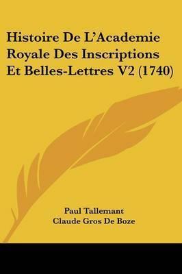 Histoire De L'Academie Royale Des Inscriptions Et Belles-Lettres V2 (1740) by Claude Gros De Boze