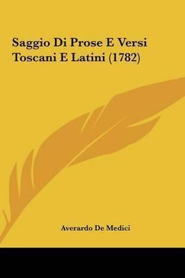 Saggio Di Prose E Versi Toscani E Latini (1782) by Averardo De Medici