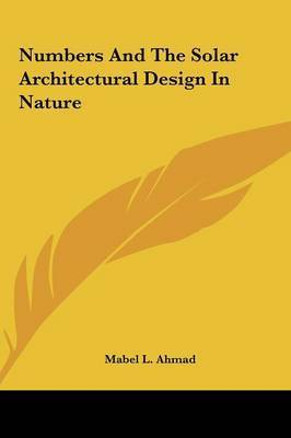 Numbers and the Solar Architectural Design in Nature Numbers and the Solar Architectural Design in Nature by Mabel L. Ahmad