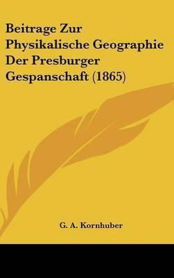 Beitrage Zur Physikalische Geographie Der Presburger Gespanschaft (1865) by G A Kornhuber