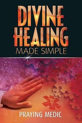Divine Healing Made Simple by Praying Medic