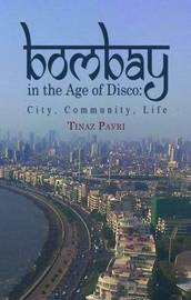Bombay in the Age of Disco by Tinaz Pavri