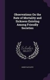 Observations on the Rate of Mortality and Sickness Existing Among Friendly Societies by Henry Ratcliffe image