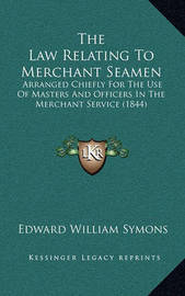 The Law Relating to Merchant Seamen: Arranged Chiefly for the Use of Masters and Officers in the Merchant Service (1844) by Edward William Symons