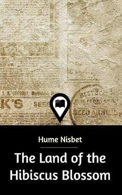The Land of the Hibiscus Blossom by Hume Nisbet