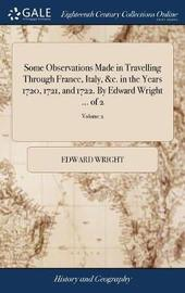 Some Observations Made in Travelling Through France, Italy, &c. in the Years 1720, 1721, and 1722. by Edward Wright ... of 2; Volume 2 by Edward Wright