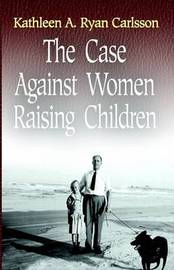 The Case Against Women Raising Children by Kathleen Ryan Carlsson