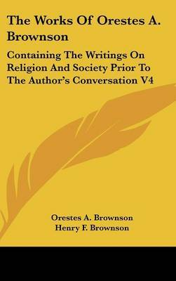 The Works Of Orestes A. Brownson: Containing The Writings On Religion And Society Prior To The Author's Conversation V4 by Orestes A. Brownson image