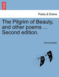 The Pilgrim of Beauty, and Other Poems ... Second Edition. by Samuel Mullen