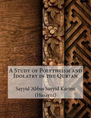 A Study of Polytheism and Idolatry in the Qur?an by Sayyid 'Abbas Sayyid Karimi (Husayni)