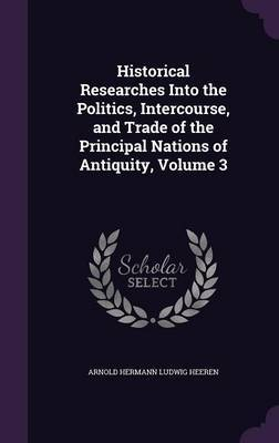 Historical Researches Into the Politics, Intercourse, and Trade of the Principal Nations of Antiquity, Volume 3 by Arnold Hermann Ludwig Heeren image