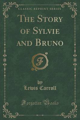 The Story of Sylvie and Bruno (Classic Reprint) by Lewis Carroll