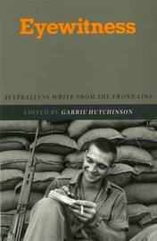 Eyewitness: Australians Write From The Front-Line by Garrie Hutchinson