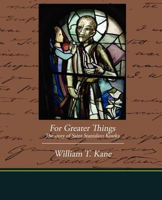 For Greater Things the Story of Saint Stanislaus Kostka by William T. Kane