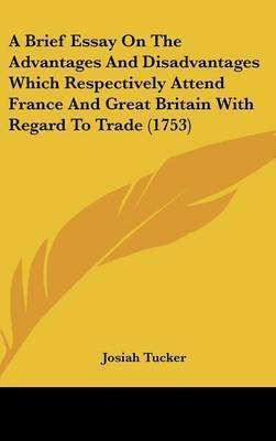 A Brief Essay on the Advantages and Disadvantages Which Respectively Attend France and Great Britain with Regard to Trade (1753) by Josiah Tucker