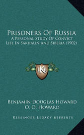 Prisoners of Russia: A Personal Study of Convict Life in Sakhalin and Siberia (1902) by Benjamin Douglas Howard