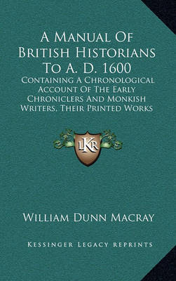 A Manual of British Historians to A. D. 1600: Containing a Chronological Account of the Early Chroniclers and Monkish Writers, Their Printed Works and Unpublished Manuscripts (1845) by William Dunn Macray image
