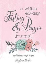 A Wife's 40-Day Fasting and Prayer Journal by Kaylene Yoder