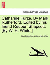 Catharine Furze. by Mark Rutherford. Edited by His Friend Reuben Shapcott. [By W. H. White.] by Mark Rutherford