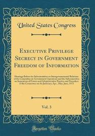 Executive Privilege Secrecy in Government Freedom of Information, Vol. 3 by United States Congress