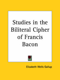 Studies in the Biliteral Cipher of Francis Bacon (1913) by Elizabeth Wells Gallup