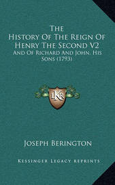 The History of the Reign of Henry the Second V2: And of Richard and John, His Sons (1793) by Joseph Berington