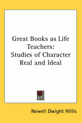 Great Books as Life Teachers: Studies of Character Real and Ideal by Newell Dwight Hillis