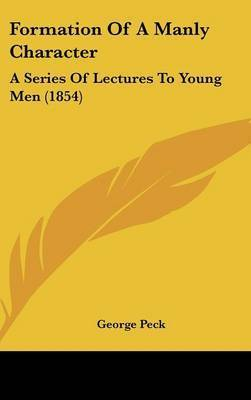 Formation Of A Manly Character: A Series Of Lectures To Young Men (1854) by George Peck