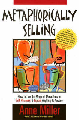 Metaphorically Selling: How to Use the Magic of Metaphors to Sell, Persuade, and Explain Anything to Anyone by Anne Miller