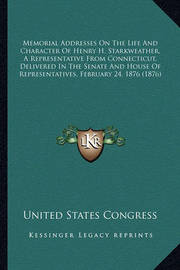 Memorial Addresses on the Life and Character of Henry H. Stamemorial Addresses on the Life and Character of Henry H. Starkweather, a Representative from Connecticut, Delivered in Trkweather, a Representative from Connecticut, Delivered in the Senate and H by United States Congress