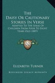 The Daisy or Cautionary Stories in Verse: Adapted to the Ideas of Children from Four to Eight Years Old (1807) by Elizabeth Turner