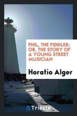 Phil, the Fiddler; Or, the Story of a Young Street Musician by Horatio Alger image