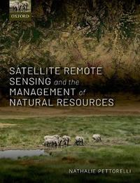 Satellite Remote Sensing and the Management of Natural Resources by Nathalie Pettorelli