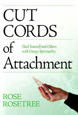 Cut Cords of Attachment: Heal Yourself and Others with Energy Spirituality by Rose Rosetree image