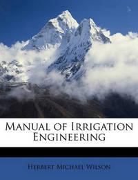 Manual of Irrigation Engineering by Herbert Michael Wilson
