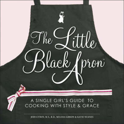 The Little Black Apron: A Single Girl's Guide to Cooking with Style & Grace by Jodi Citrin, R.D.