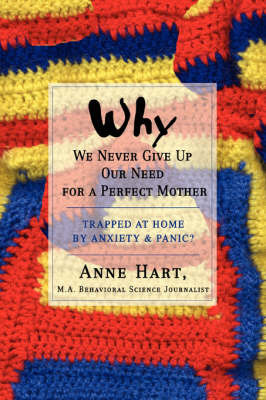 Why We Never Give Up Our Need for a Perfect Mother: Trapped at Home by Anxiety & Panic? by Anne Hart