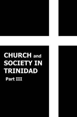 Church and Society in Trinidad 1864-1900, Part III by Rev. John T. Harricharan M.A.