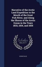 Narrative of the Arctic Land Expedition to the Mouth of the Great Fish River, and Along the Shores of the Arctic Ocean in the Years 1833, 1834, and 1835 by George Back