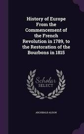 History of Europe from the Commencement of the French Revolution in 1789, to the Restoration of the Bourbons in 1815 by Archibald Alison