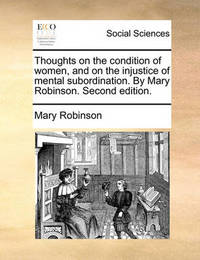 Thoughts on the Condition of Women, and on the Injustice of Mental Subordination. by Mary Robinson. Second Edition. by Mary Robinson