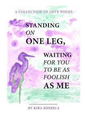 Standing on One Leg Waiting for You to be as Foolish as Me by Kira Eonesca